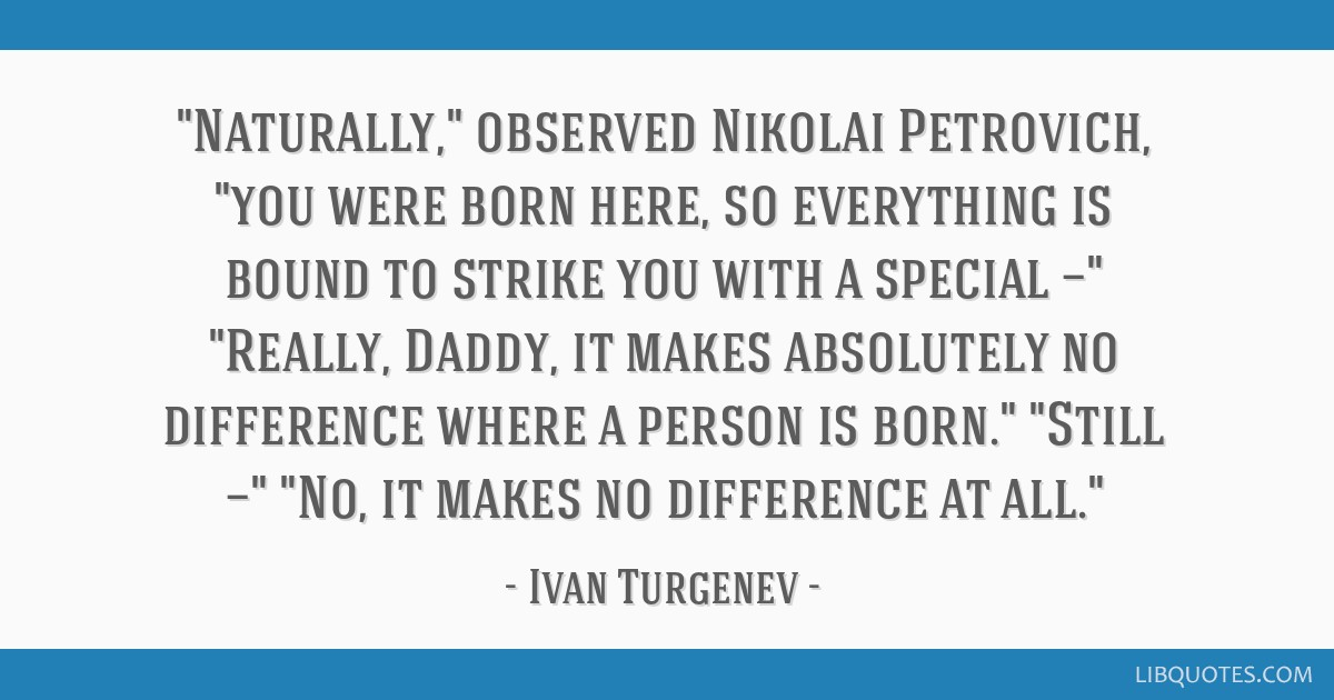 Naturally, observed Nikolai Petrovich, you were born here, so everything is bound to strike you with a special — Really, Daddy, it makes absolutely ...