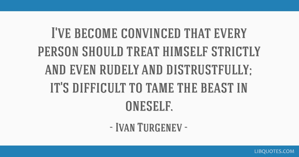 I've become convinced that every person should treat himself strictly and even rudely and distrustfully; it's difficult to tame the beast in oneself.