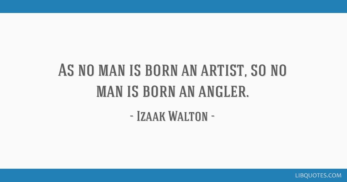As no man is born an artist, so no man is born an angler.