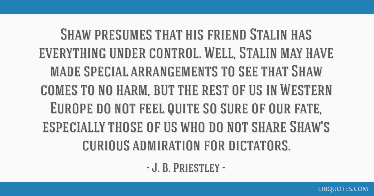 Shaw presumes that his friend Stalin has everything under control. Well, Stalin may have made special arrangements to see that Shaw comes to no harm, ...