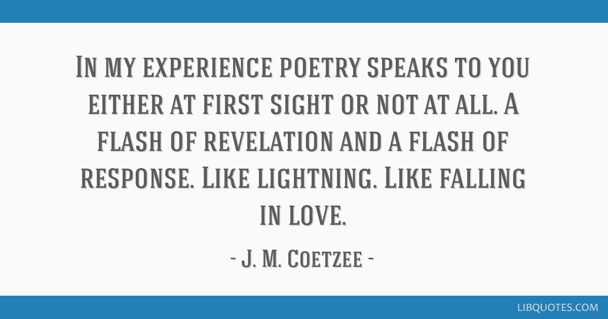 in my experience poetry speaks to you either at first sight or not