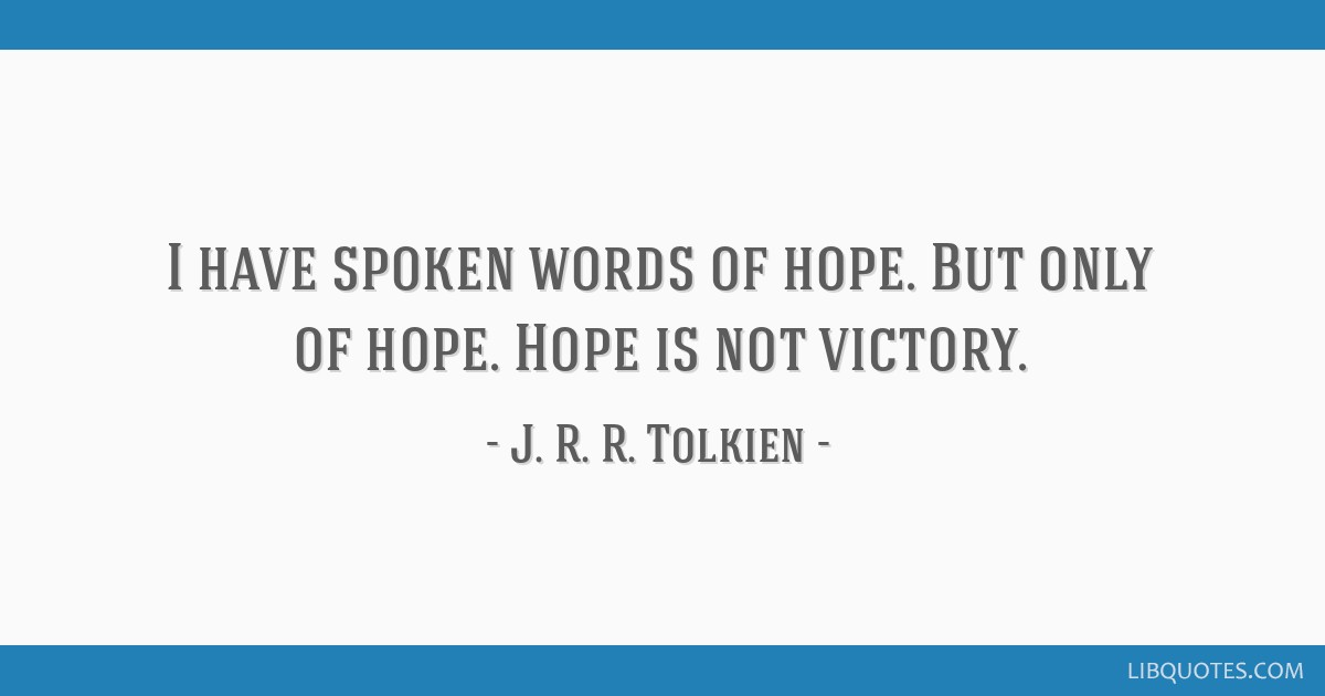 I have spoken words of hope. But only of hope. Hope is not victory.