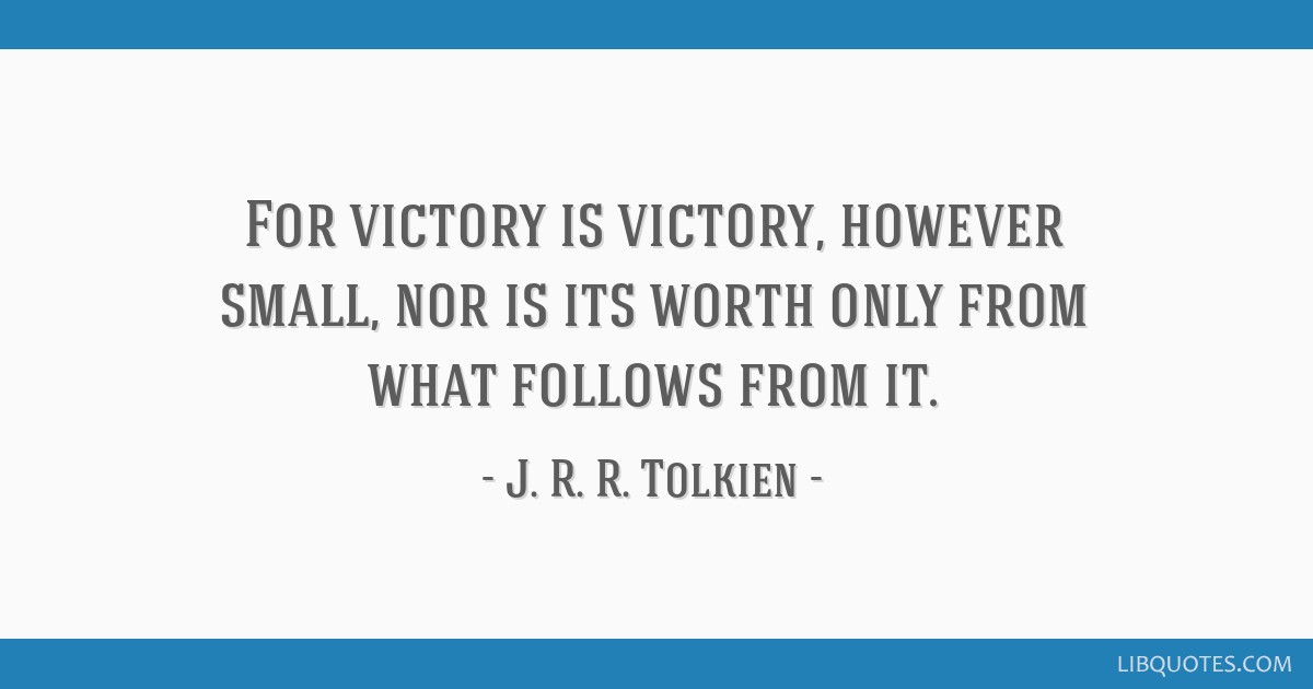 For victory is victory, however small, nor is its worth only from what follows from it.