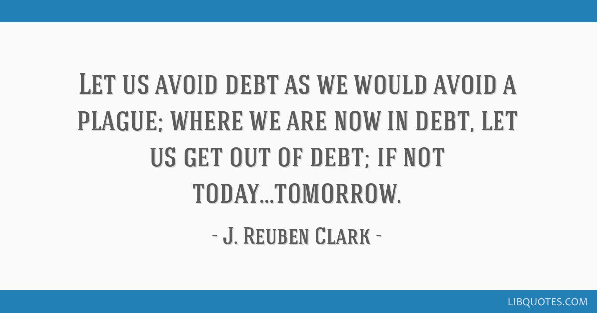 Let us avoid debt as we would avoid a plague; where we are now in debt, let us get out of debt; if not today...tomorrow.