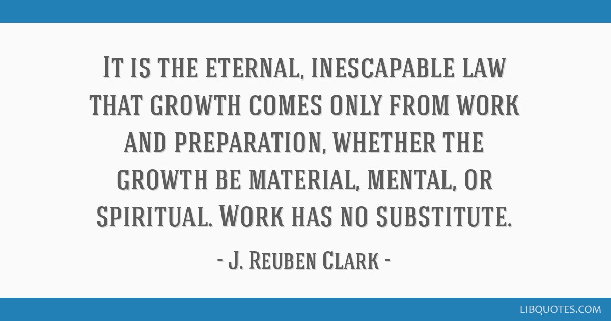 It is the eternal, inescapable law that growth comes only from work and preparation, whether the growth be material, mental, or spiritual. Work has...