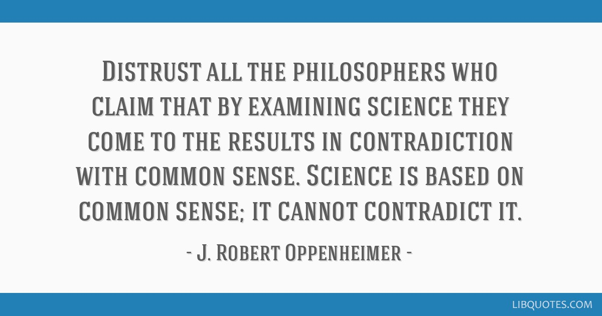 Distrust all the philosophers who claim that by examining science they come to the results in contradiction with common sense. Science is based on...