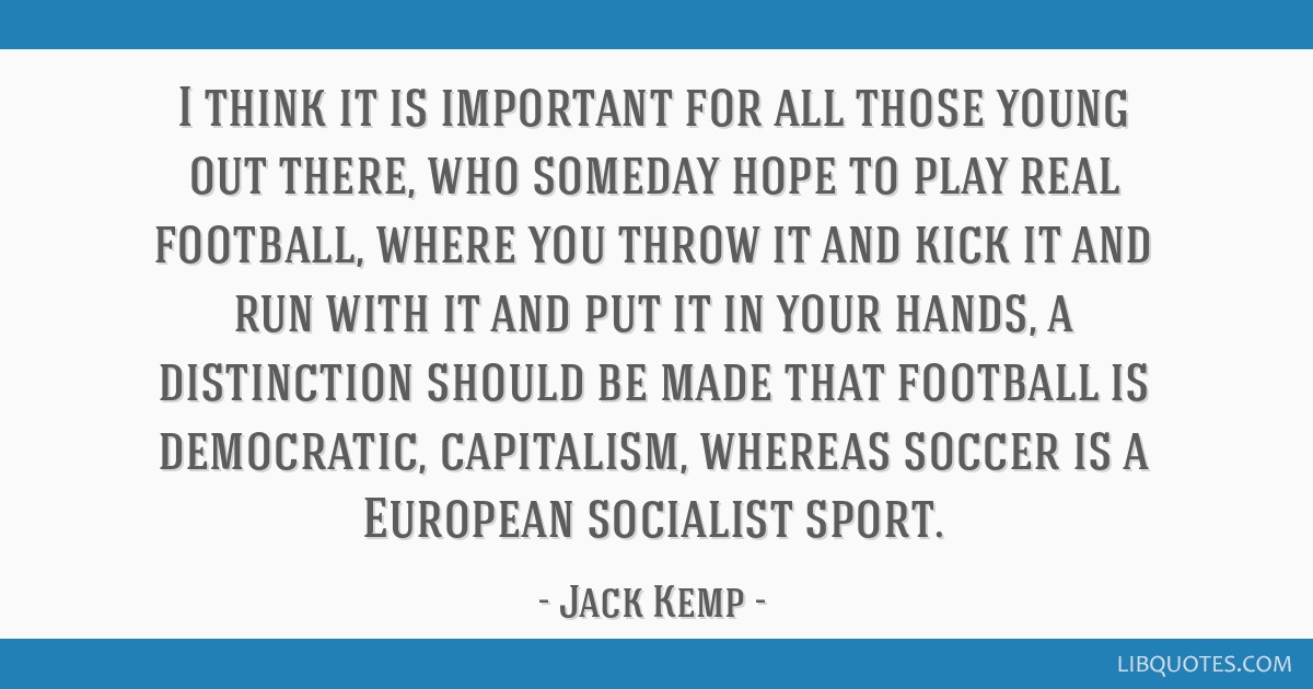 I think it is important for all those young out there, who someday hope to play real football, where you throw it and kick it and run with it and put ...