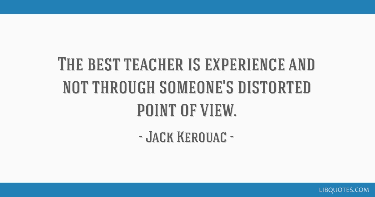 The Best Teacher Is Experience And Not Through Someones Distorted