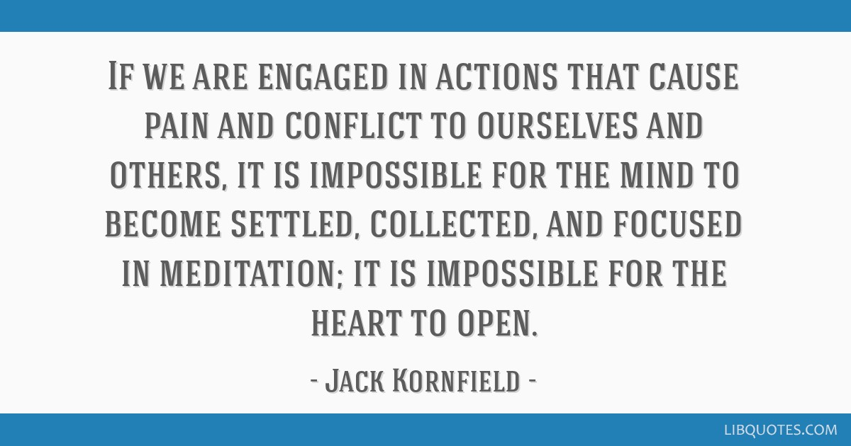 If we are engaged in actions that cause pain and conflict to ourselves and others, it is impossible for the mind to become settled, collected, and...