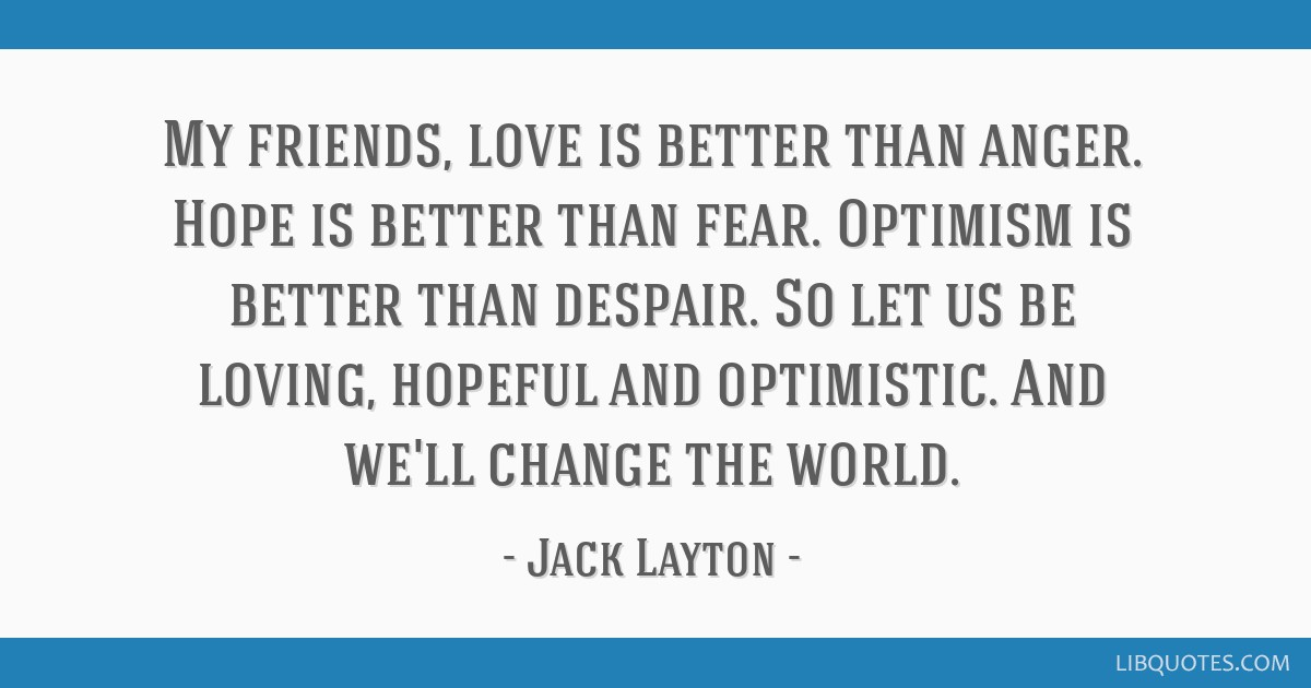 My friends, love is better than anger. Hope is better than fear. Optimism is better than despair. So let us be loving, hopeful and optimistic. And...