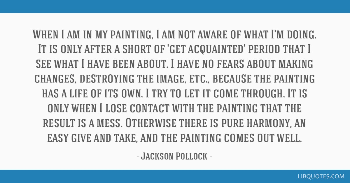 When I am in my painting, I am not aware of what I'm doing. It is only after a short of 'get acquainted' period that I see what I have been about. I...