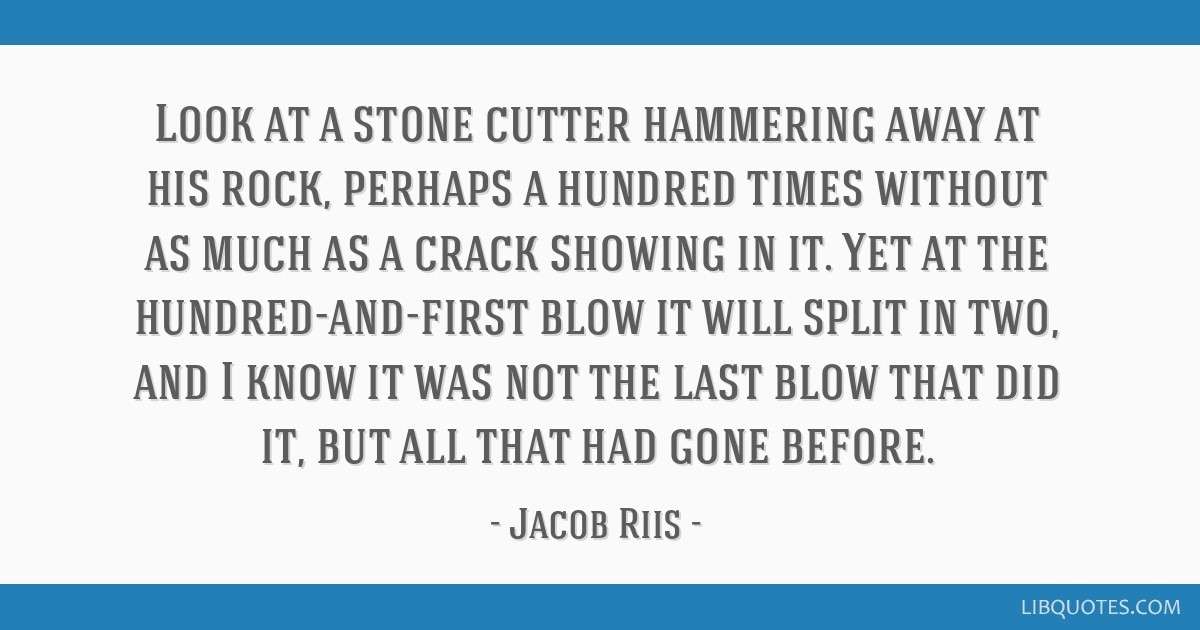 Look at a stone cutter hammering away at his rock, perhaps a hundred times without as much as a crack showing in it. Yet at the hundred-and-first...