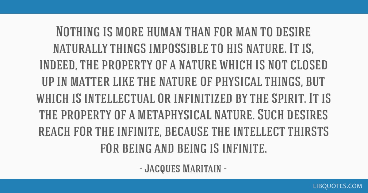 Nothing is more human than for man to desire naturally things impossible to his nature. It is, indeed, the property of a nature which is not closed...