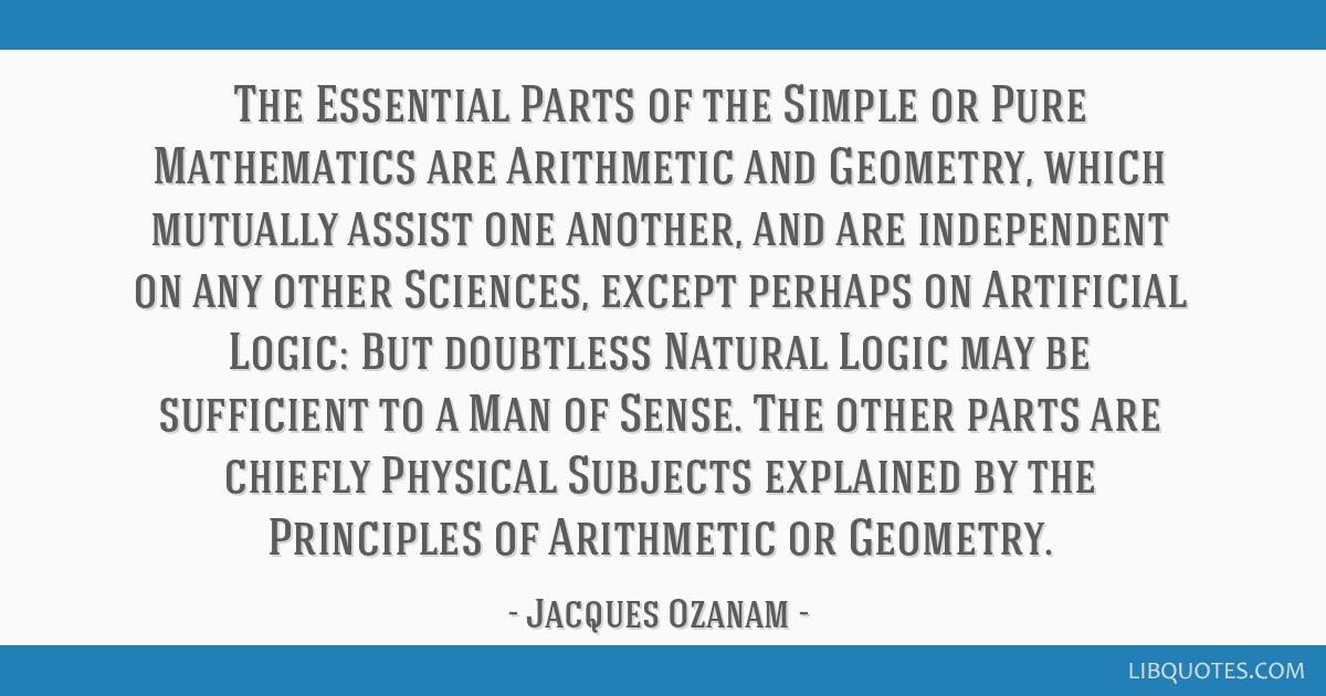 The Essential Parts of the Simple or Pure Mathematics are Arithmetic and Geometry, which mutually assist one another, and are independent on any...