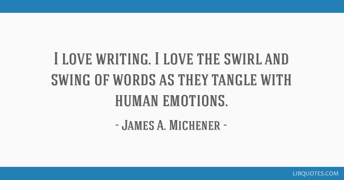 I love writing. I love the swirl and swing of words as they tangle with human emotions.