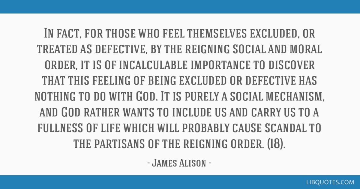 In fact, for those who feel themselves excluded, or treated as defective, by the reigning social and moral order, it is of incalculable importance to ...