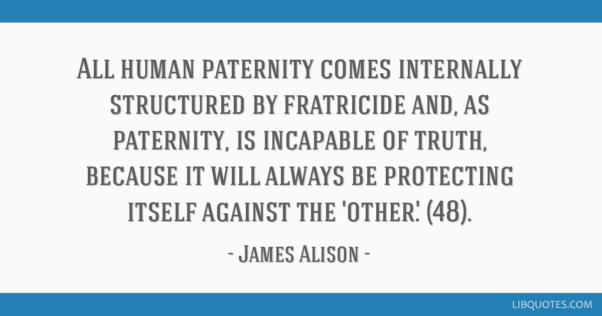 All human paternity comes internally structured by fratricide and, as paternity, is incapable of truth, because it will always be protecting itself...