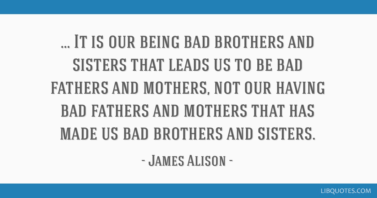 It is our being bad brothers and sisters that leads us to be bad fathers and mothers, not our having bad fathers and mothers that has made us bad...