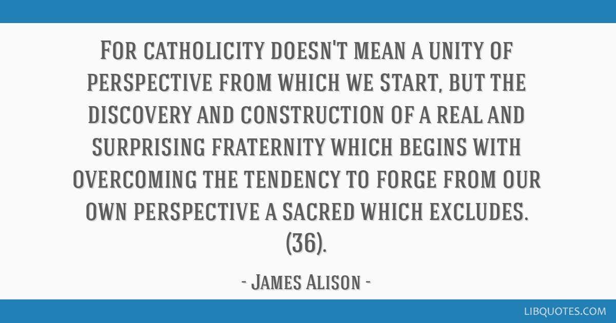 For catholicity doesn't mean a unity of perspective from which we start, but the discovery and construction of a real and surprising fraternity which ...
