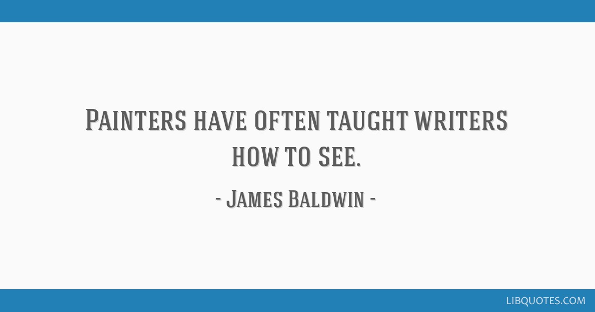 Painters have often taught writers how to see.