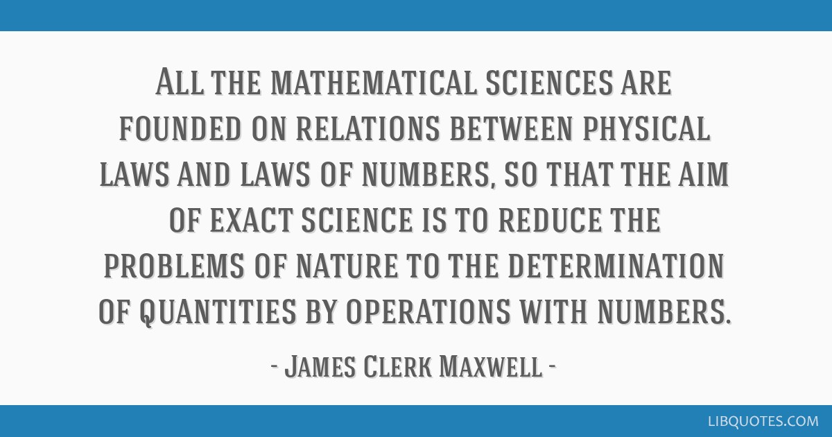 All the mathematical sciences are founded on relations between physical laws and laws of numbers, so that the aim of exact science is to reduce the...