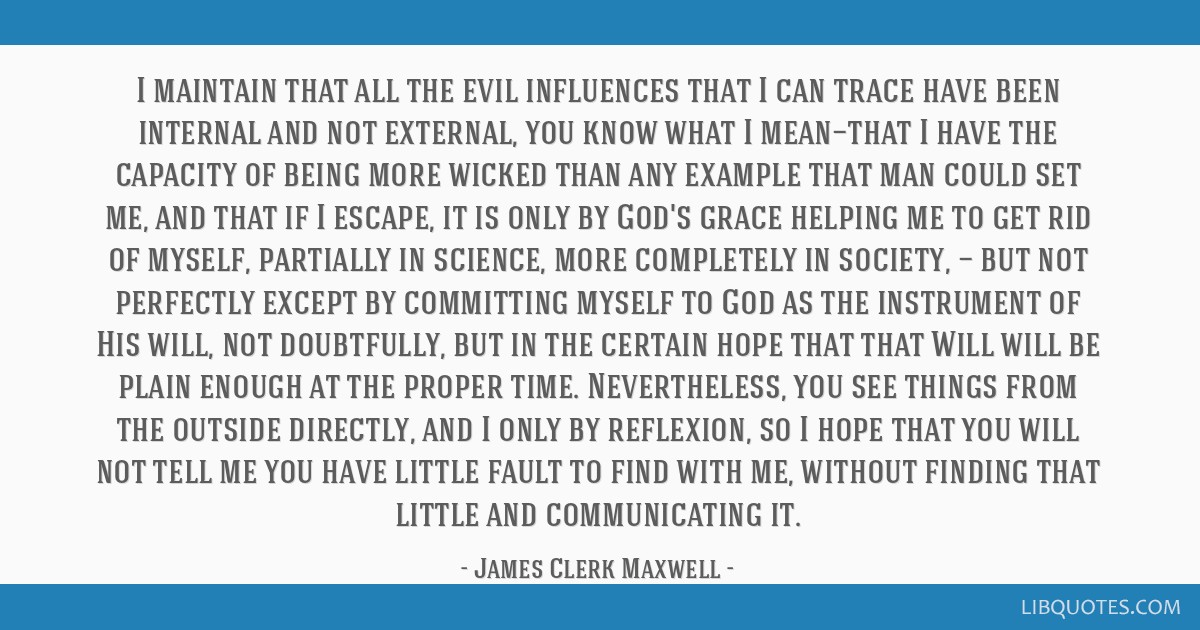 I maintain that all the evil influences that I can trace have been internal and not external, you know what I mean—that I have the capacity of...