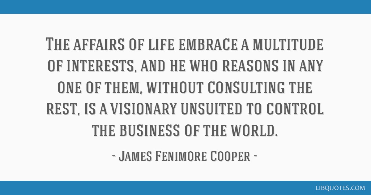 The affairs of life embrace a multitude of interests, and he who reasons in any one of them, without consulting the rest, is a visionary unsuited to...