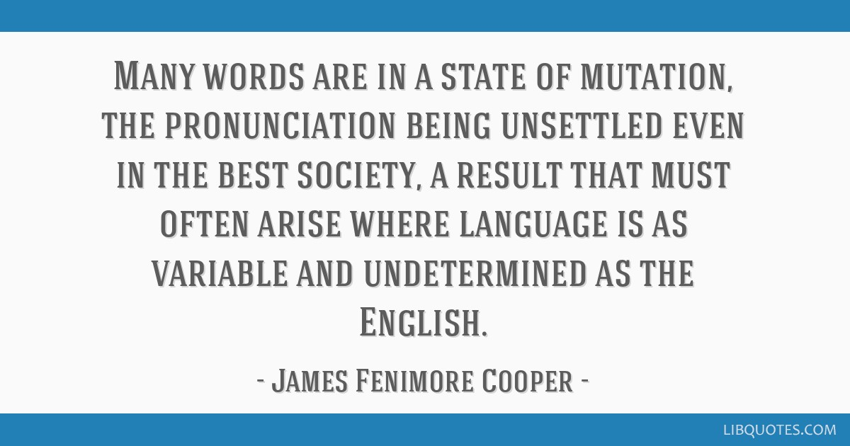 Many words are in a state of mutation, the pronunciation being unsettled even in the best society, a result that must often arise where language is...