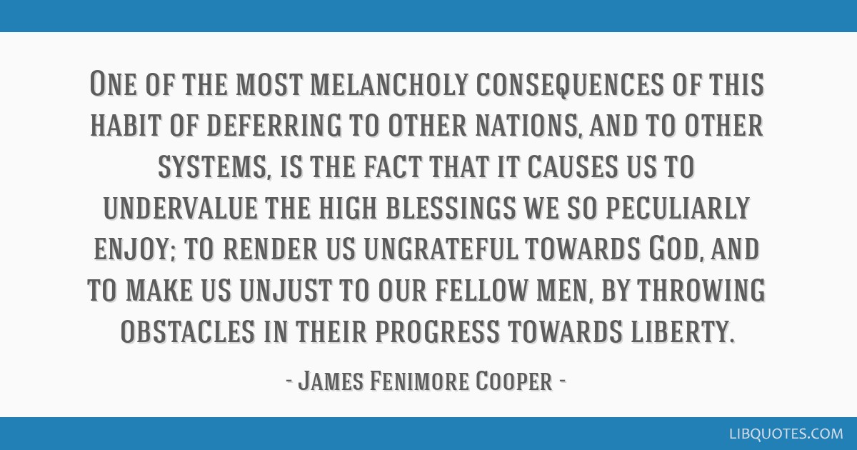 One of the most melancholy consequences of this habit of deferring to other nations, and to other systems, is the fact that it causes us to...