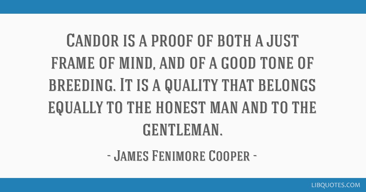 Candor is a proof of both a just frame of mind, and of a good tone of breeding. It is a quality that belongs equally to the honest man and to the...
