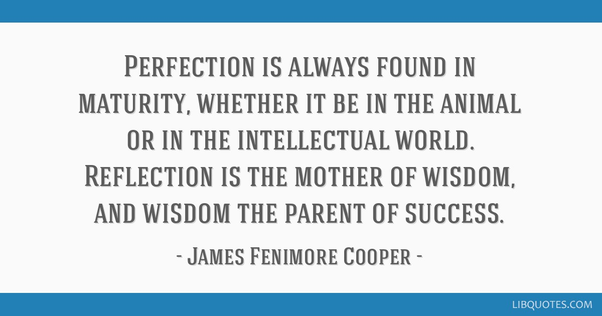 Perfection is always found in maturity, whether it be in the animal or in the intellectual world. Reflection is the mother of wisdom, and wisdom the...