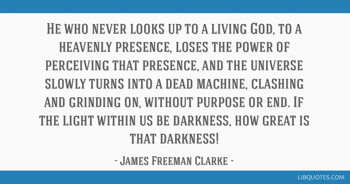 He who never looks up to a living God, to a heavenly presence, loses the power of perceiving that presence, and the universe slowly turns into a dead ...