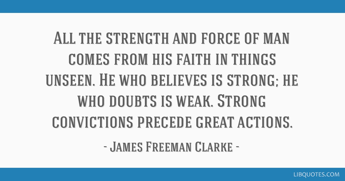 All the strength and force of man comes from his faith in things unseen. He who believes is strong; he who doubts is weak. Strong convictions precede ...