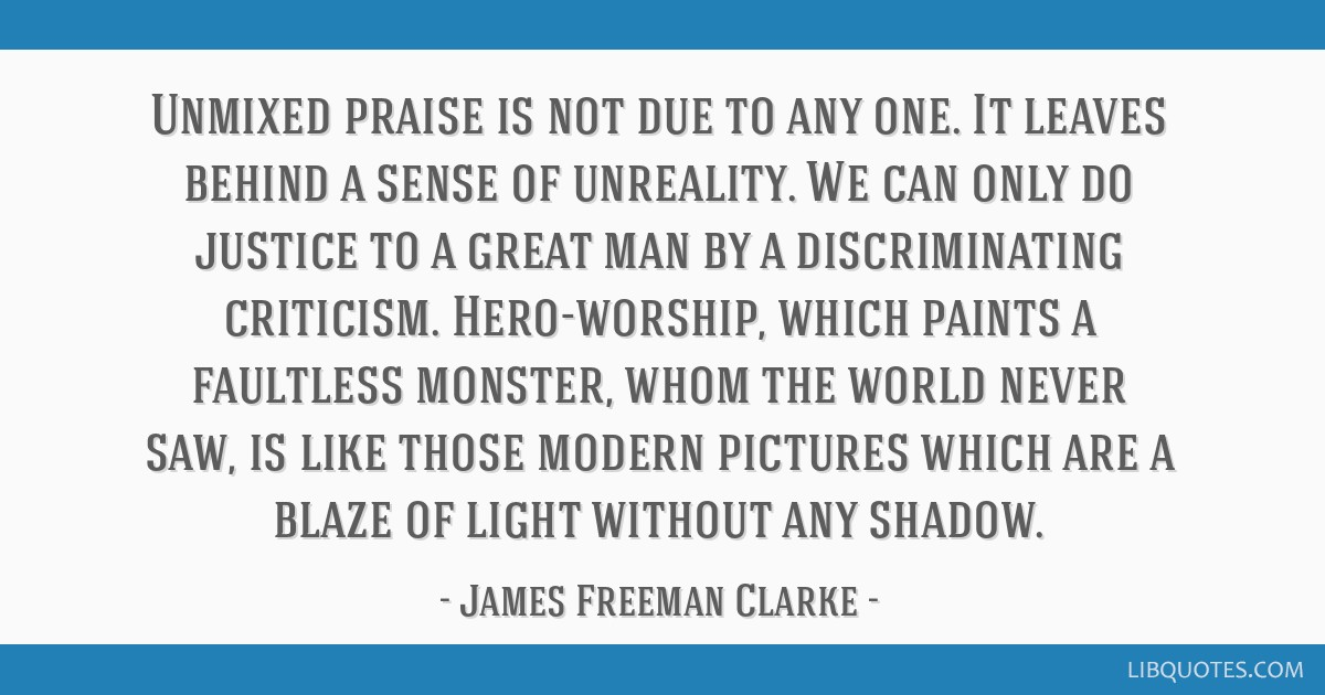 Unmixed praise is not due to any one. It leaves behind a sense of unreality. We can only do justice to a great man by a discriminating criticism....