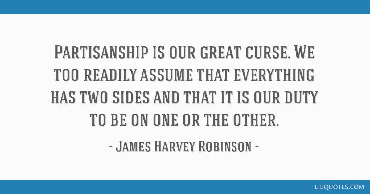 Partisanship is our great curse. We too readily assume that everything has two sides and that it is our duty to be on one or the other.