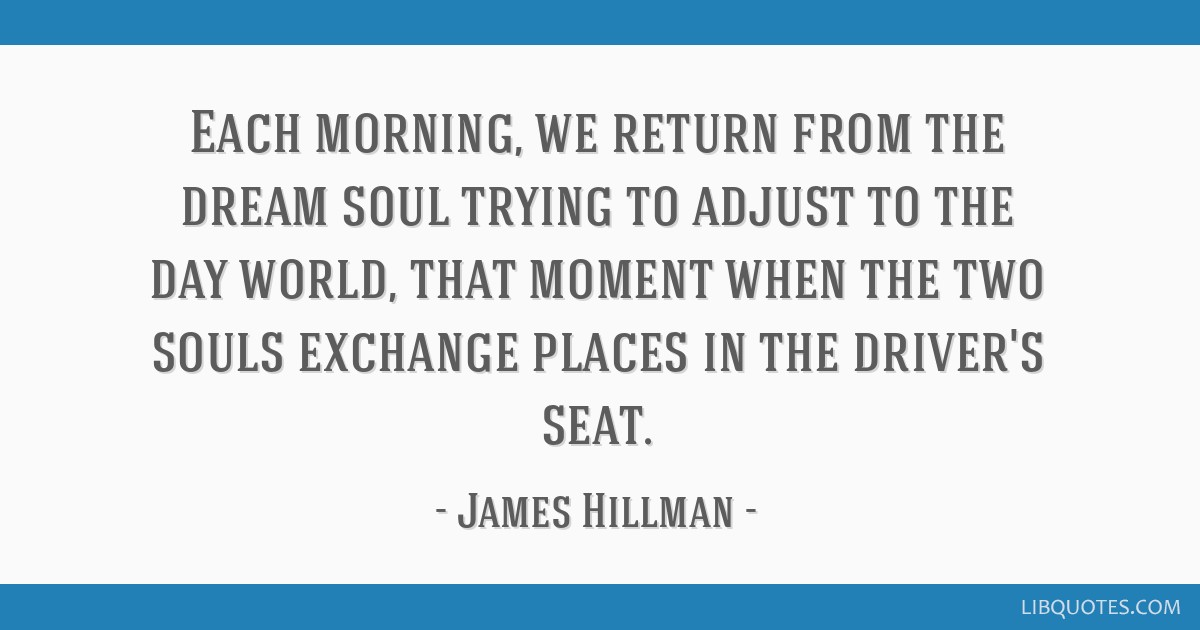 Each Morning We Return From The Dream Soul Trying To Adjust To The