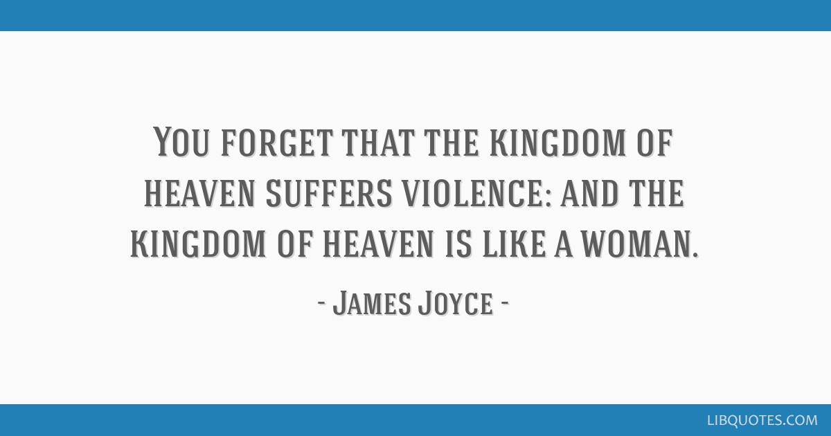 You forget that the kingdom of heaven suffers violence: and the kingdom of heaven is like a woman.