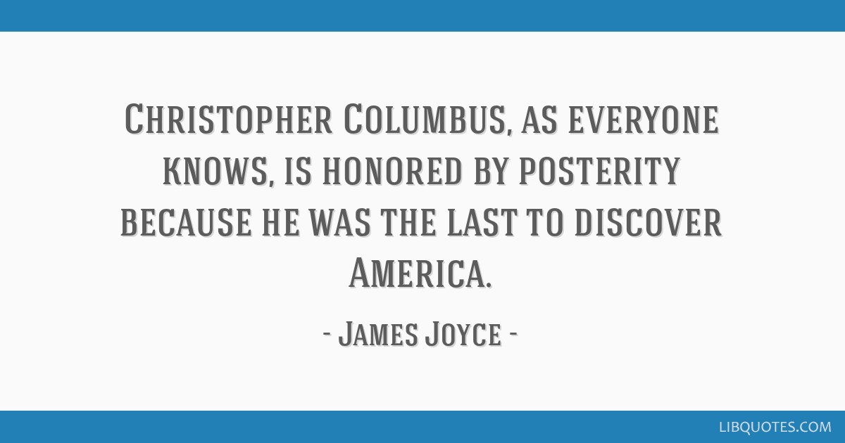 Christopher Columbus, as everyone knows, is honored by posterity because he was the last to discover America.