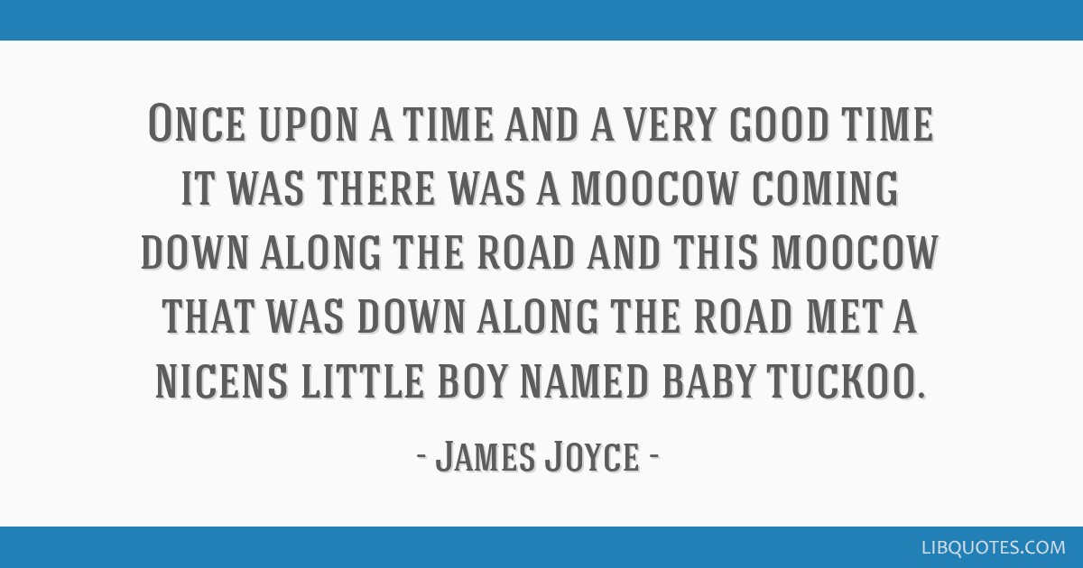 Once upon a time and a very good time it was there was a moocow coming down along the road and this moocow that was down along the road met a nicens...