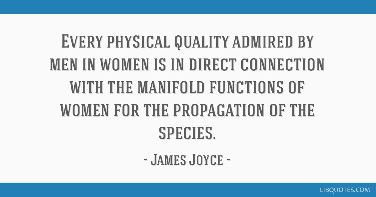 Every physical quality admired by men in women is in direct connection with the manifold functions of women for the propagation of the species.