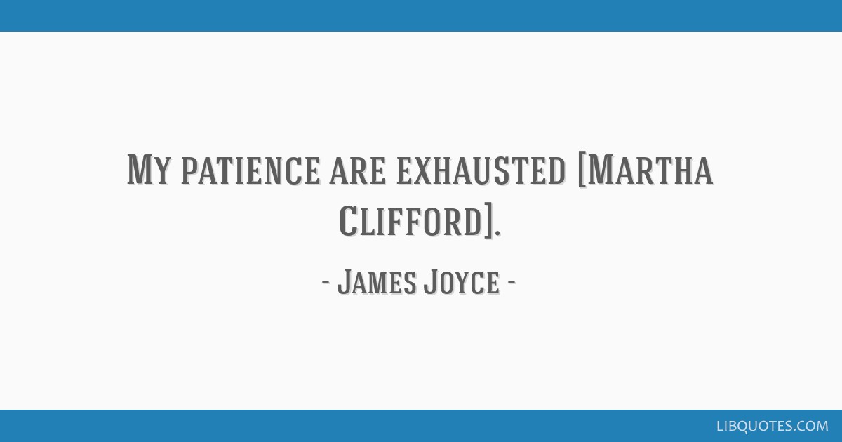 My patience are exhausted [Martha Clifford].