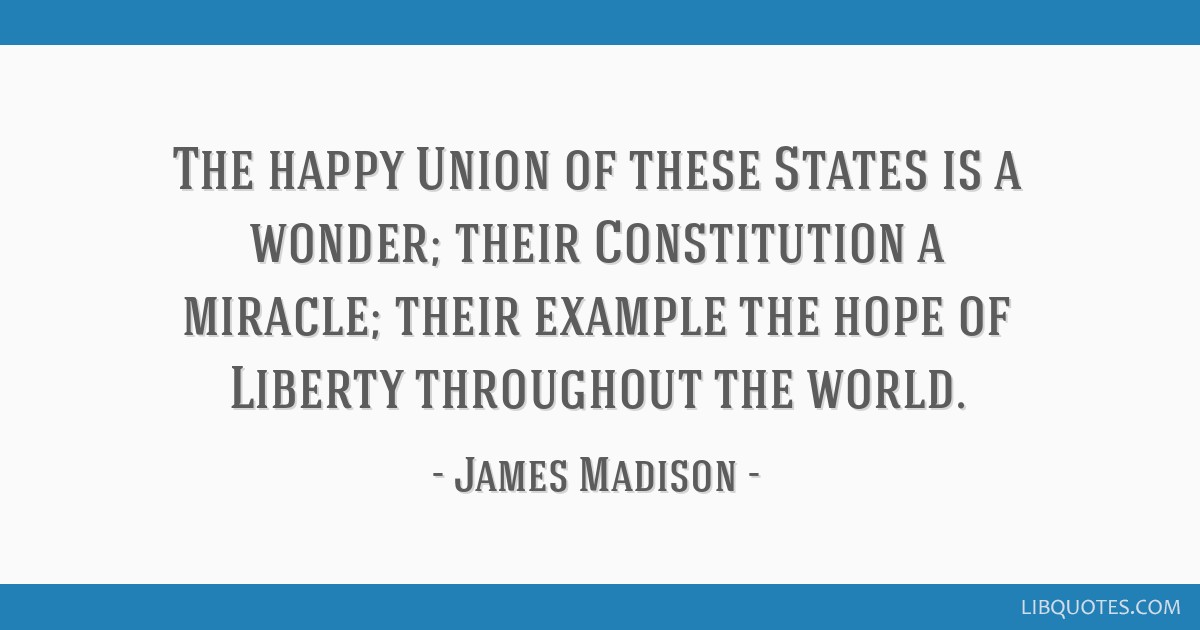 The happy Union of these States is a wonder; their Constitution a miracle; their example the hope of Liberty throughout the world.