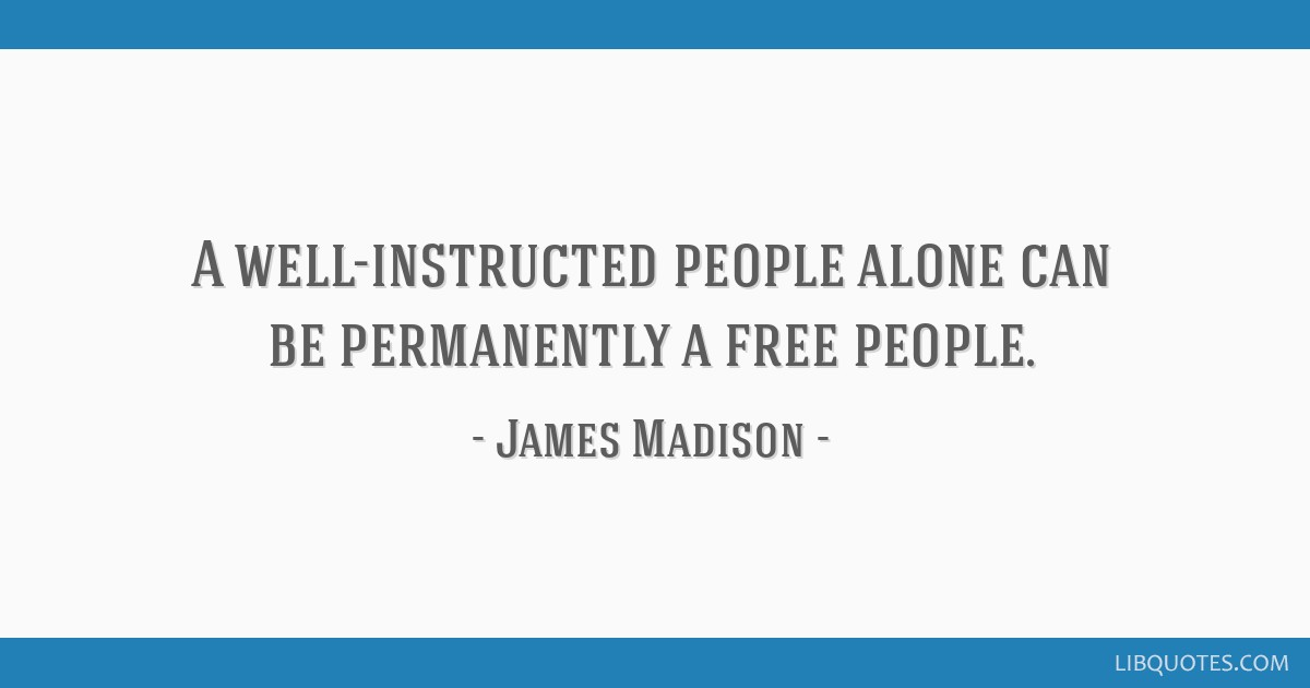 A well-instructed people alone can be permanently a free people.