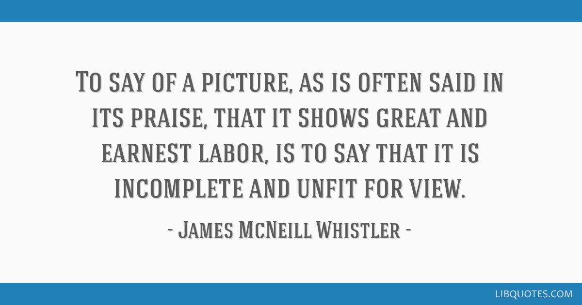 To say of a picture, as is often said in its praise, that it shows great and earnest labor, is to say that it is incomplete and unfit for view.