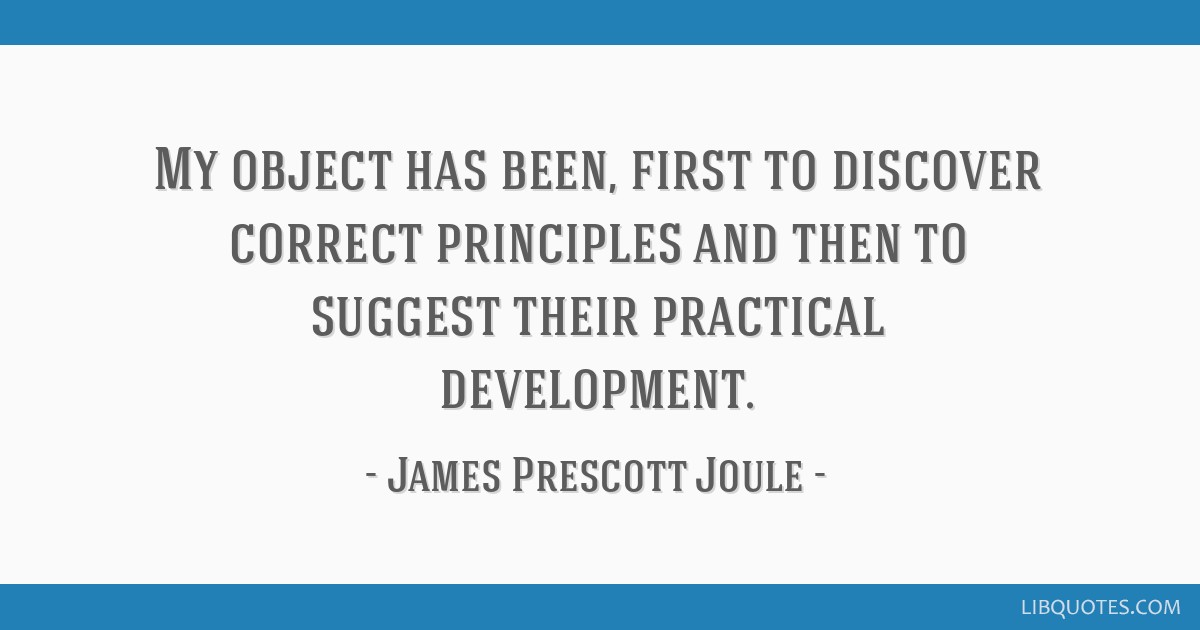 My object has been, first to discover correct principles and then to suggest their practical development.