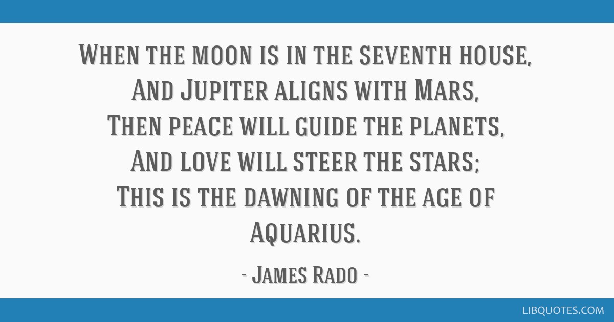 When the moon is in the seventh house, And Jupiter aligns with Mars, Then peace will guide the planets, And love will steer the stars; This is the...