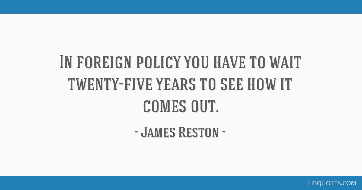 In foreign policy you have to wait twenty-five years to see how it comes out.