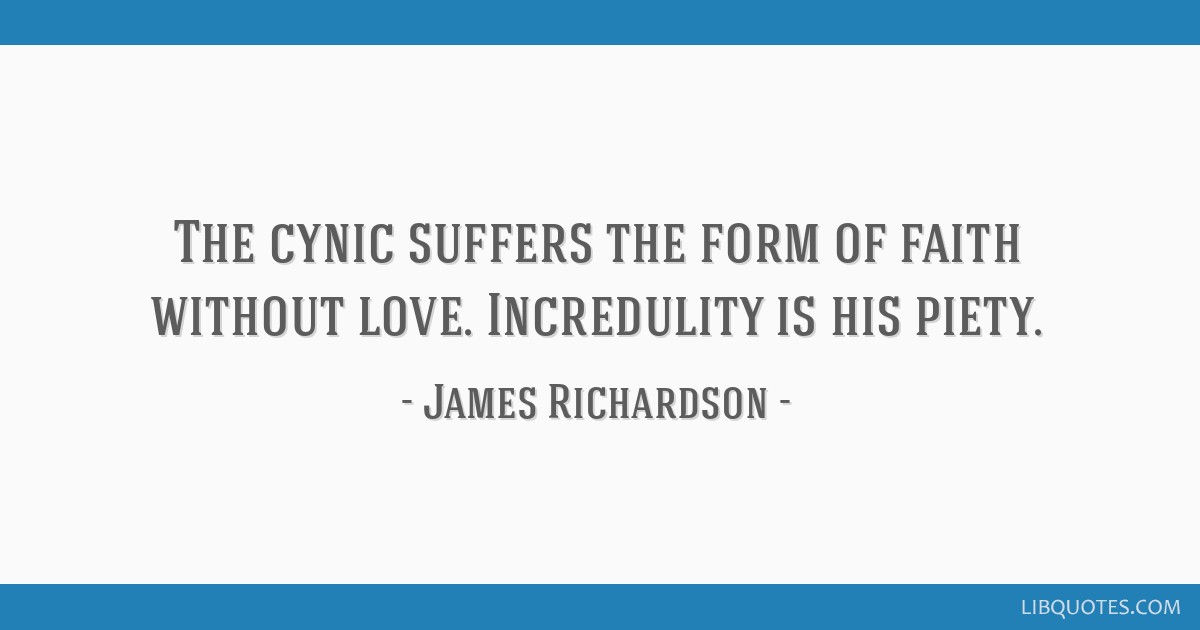 The cynic suffers the form of faith without love. Incredulity is his piety.