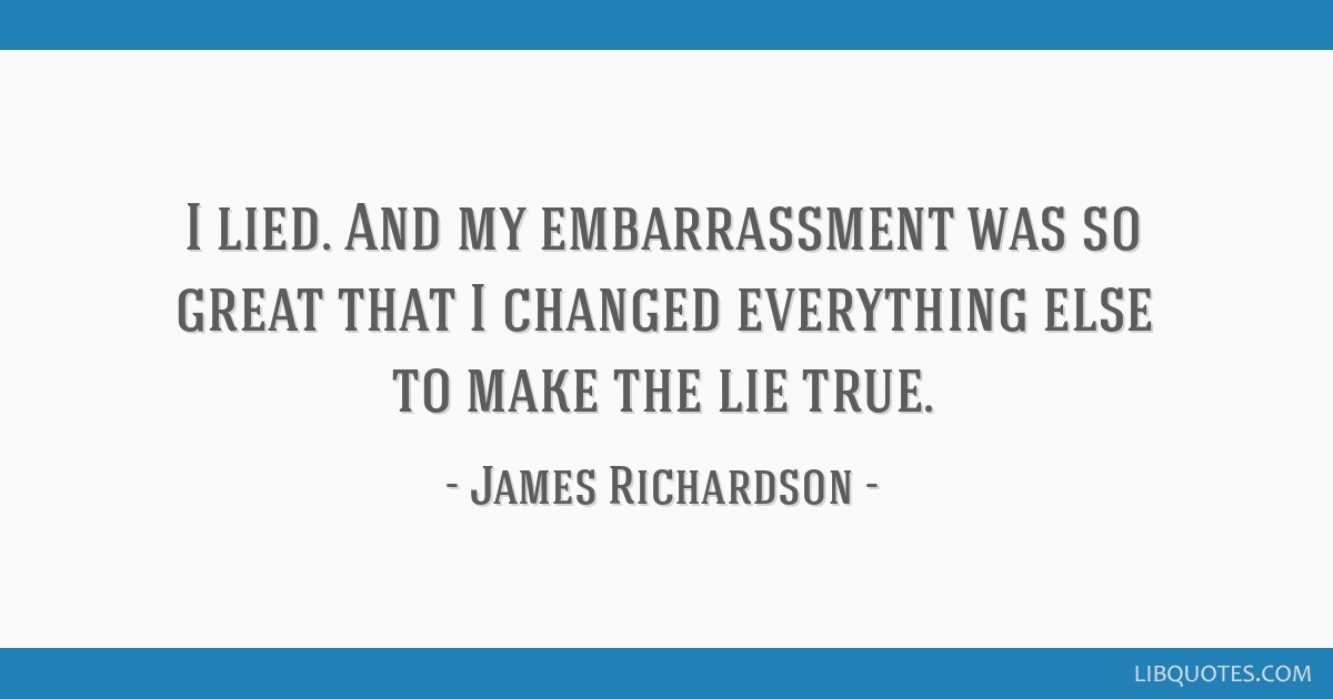 I lied. And my embarrassment was so great that I changed everything else to make the lie true.