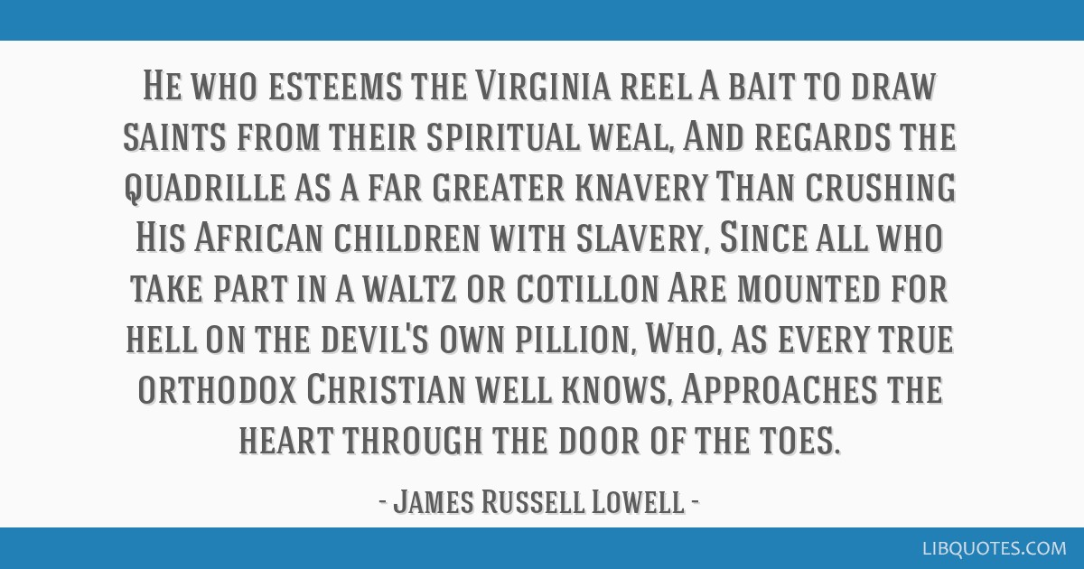 He who esteems the Virginia reel A bait to draw saints from their spiritual weal, And regards the quadrille as a far greater knavery Than crushing...